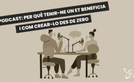 Podcast: per què tenir un et beneficia i com crear-lo des de zero