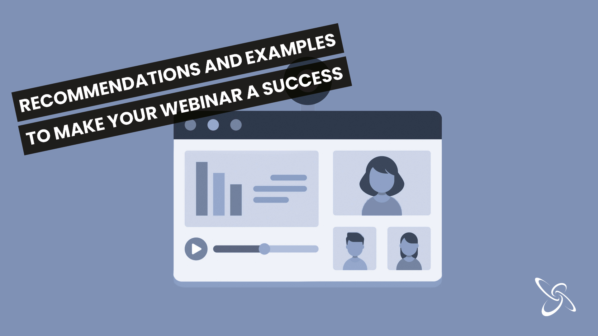 Recommendations and examples to make your webinar a success