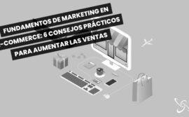Fundamentos del marketing en e-commerce: 6 consejos prácticos para aumentar las ventas