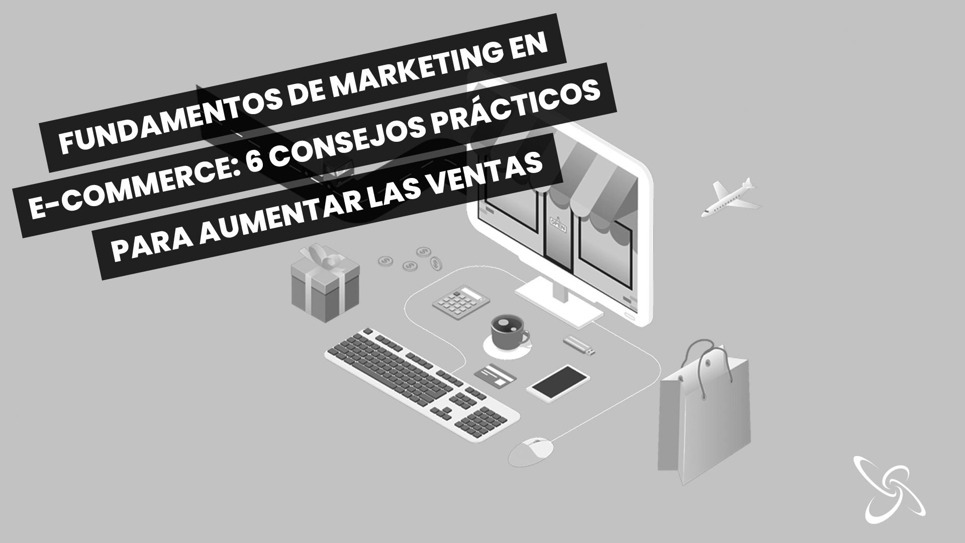 Fundamentos de marketing en e-commerce: 6 consejos prácticos para aumentar las ventas