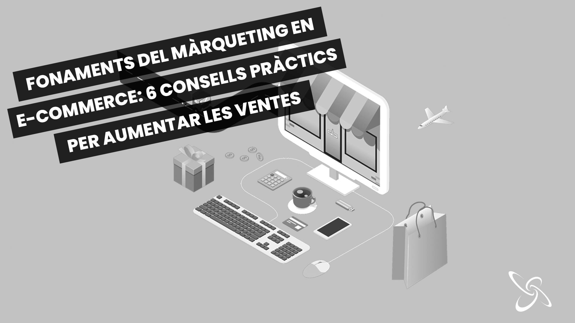 fonaments del màrqueting en e-commerce: 6 consells pràctics per aumentar les vendes